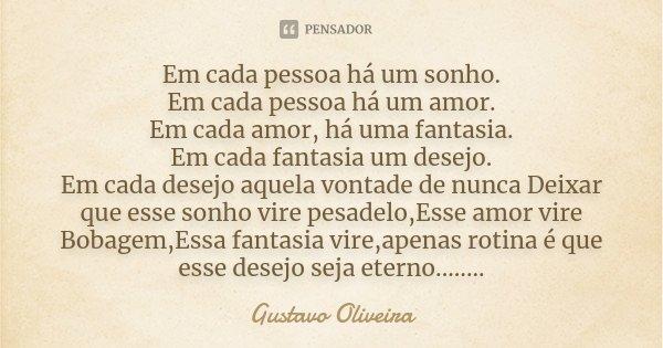 Em cada pessoa há um sonho. Em cada pessoa há um amor. Em cada amor, há uma fantasia. Em cada fantasia um desejo. Em cada desejo aquela vontade de nunca Deixar ... Frase de Gustavo oliveira.