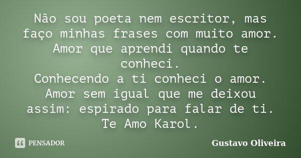 Não sou poeta nem escritor, mas faço minhas frases com muito amor. Amor que aprendi quando te conheci. Conhecendo a ti conheci o amor. Amor sem igual que me dei... Frase de Gustavo oliveira.
