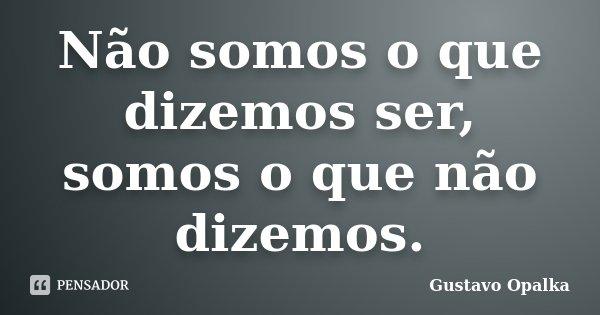 Não somos o que dizemos ser, somos o que não dizemos.... Frase de Gustavo Opalka.
