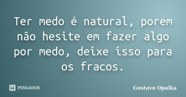 Ter medo é natural, porem não hesite em fazer algo por medo, deixe isso para os fracos.... Frase de Gustavo Opalka.