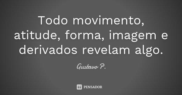 Todo movimento, atitude, forma, imagem e derivados revelam algo.... Frase de Gustavo P..