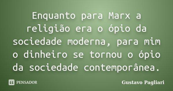 Enquanto para Marx a religião era o ópio da sociedade moderna, para mim o dinheiro se tornou o ópio da sociedade contemporânea.... Frase de Gustavo Pagliari.