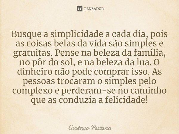 Busque A Simplicidade A Cada Dia Pois Gustavo Pestana
