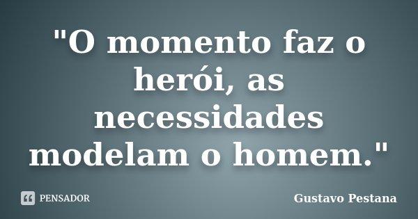 """""""O momento faz o herói, as necessidades modelam o homem.""""... Frase de Gustavo Pestana."""