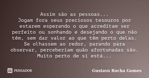 Assim são as pessoas... Jogam fora seus preciosos tesouros por estarem esperando o que acreditam ser perfeito ou sonhando e desejando o que não têm, sem dar val... Frase de Gustavo Rocha Gomes.