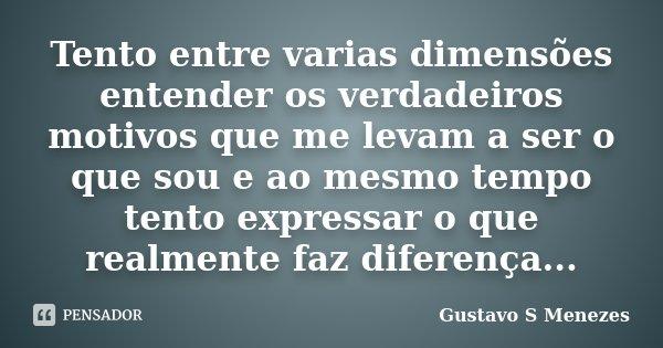 Tento entre varias dimensões entender os verdadeiros motivos que me levam a ser o que sou e ao mesmo tempo tento expressar o que realmente faz diferença...... Frase de Gustavo S Menezes.