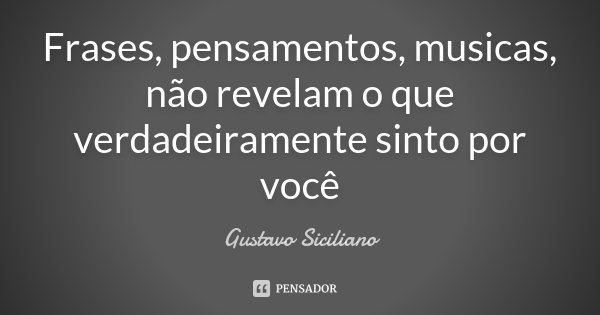 Frases, pensamentos, musicas, não revelam o que verdadeiramente sinto por você... Frase de Gustavo Siciliano.