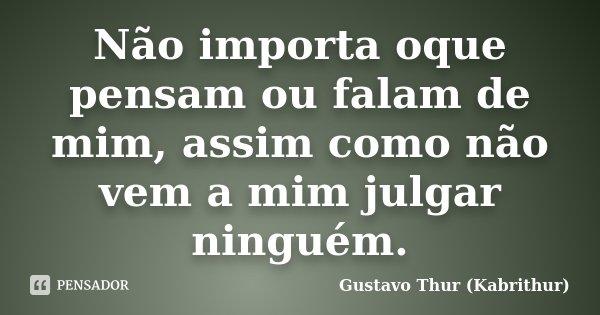 Não importa oque pensam ou falam de mim, assim como não vem a mim julgar ninguém.... Frase de Gustavo Thur (Kabrithur).