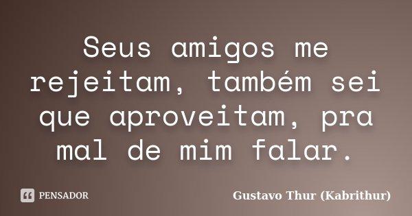 Seus amigos me rejeitam, também sei que aproveitam, pra mal de mim falar.... Frase de Gustavo Thur (Kabrithur).