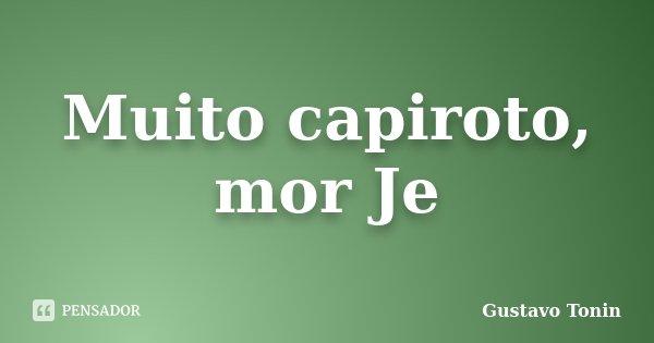 Muito capiroto, mor Je... Frase de Gustavo Tonin.