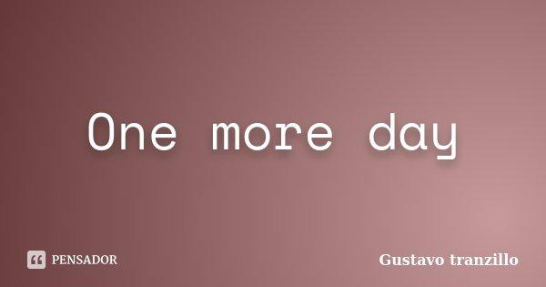One more day... Frase de Gustavo tranzillo.