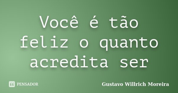 Você é tão feliz o quanto acredita ser... Frase de Gustavo Willrich Moreira.