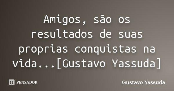 Amigos, são os resultados de suas proprias conquistas na vida...[Gustavo Yassuda]... Frase de Gustavo Yassuda.