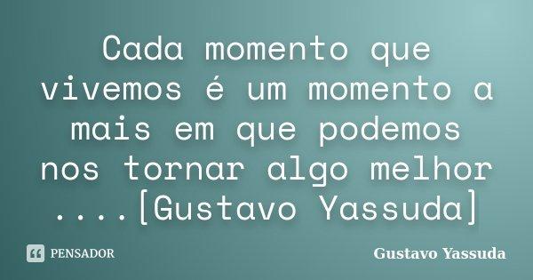 Cada momento que vivemos é um momento a mais em que podemos nos tornar algo melhor ....[Gustavo Yassuda]... Frase de Gustavo Yassuda.