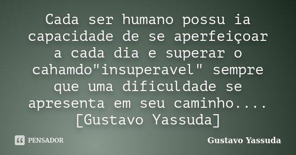 """Cada ser humano possu ia capacidade de se aperfeiçoar a cada dia e superar o cahamdo""""insuperavel"""" sempre que uma dificuldade se apresenta em seu camin... Frase de Gustavo Yassuda."""