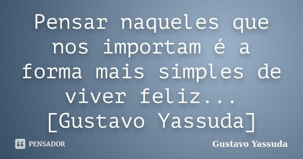 Pensar naqueles que nos importam é a forma mais simples de viver feliz...[Gustavo Yassuda]... Frase de Gustavo Yassuda.