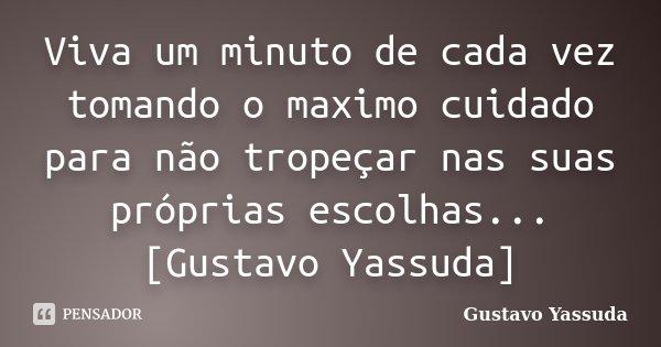 Viva um minuto de cada vez tomando o maximo cuidado para não tropeçar nas suas próprias escolhas...[Gustavo Yassuda]... Frase de Gustavo Yassuda.