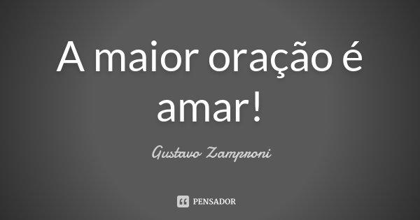 A maior oração é amar!... Frase de Gustavo Zamproni.