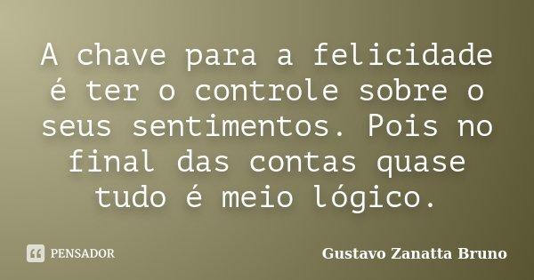 A chave para a felicidade é ter o controle sobre o seus sentimentos. Pois no final das contas quase tudo é meio lógico.... Frase de Gustavo Zanatta Bruno.