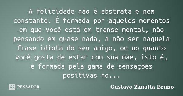 A felicidade não é abstrata e nem constante. É formada por aqueles momentos em que você está em transe mental, não pensando em quase nada, a não ser naquela fra... Frase de Gustavo Zanatta Bruno.