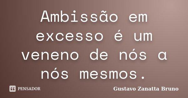 Ambissão em excesso é um veneno de nós a nós mesmos.... Frase de Gustavo Zanatta Bruno.