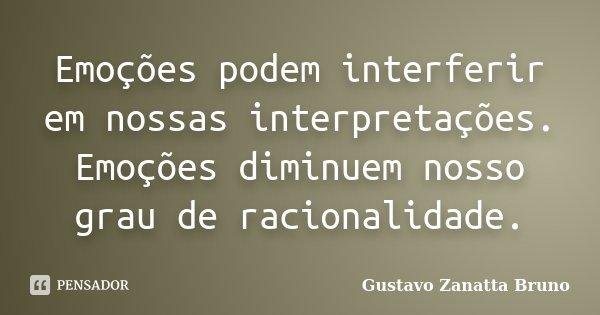 Emoções podem interferir em nossas interpretações. Emoções diminuem nosso grau de racionalidade.... Frase de Gustavo Zanatta Bruno.