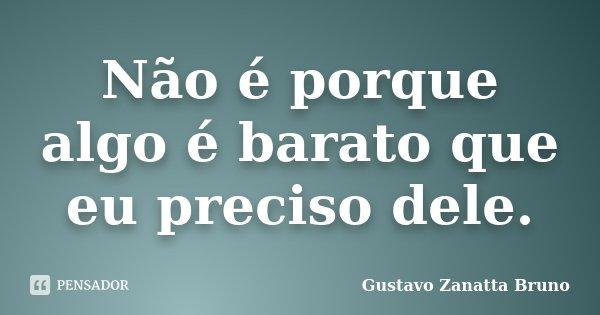 Não é porque algo é barato que eu preciso dele.... Frase de Gustavo Zanatta Bruno.