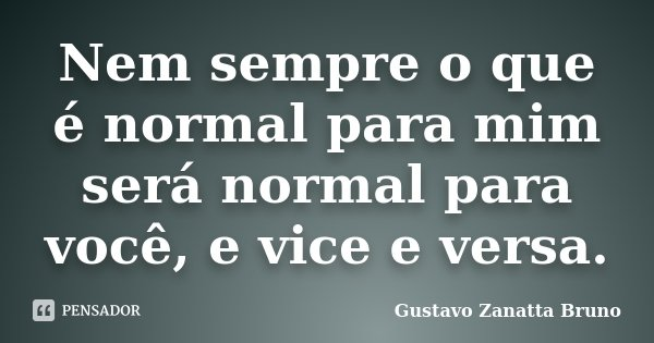Nem sempre o que é normal para mim será normal para você, e vice e versa.... Frase de Gustavo Zanatta Bruno.
