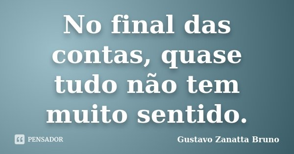 No final das contas, quase tudo não tem muito sentido.... Frase de Gustavo Zanatta Bruno.