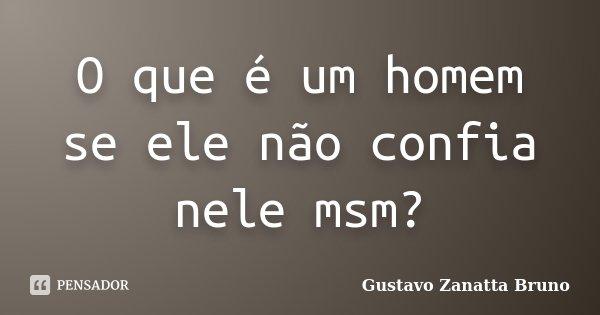 O que é um homem se ele não confia nele msm?... Frase de Gustavo Zanatta Bruno.