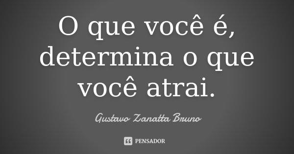 O que você é, determina o que você atrai.... Frase de Gustavo Zanatta Bruno.