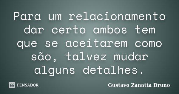 Para um relacionamento dar certo ambos tem que se aceitarem como são, talvez mudar alguns detalhes.... Frase de Gustavo Zanatta Bruno.