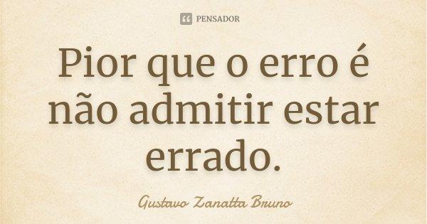 Pior que o erro é não admitir estar errado.... Frase de Gustavo Zanatta Bruno.
