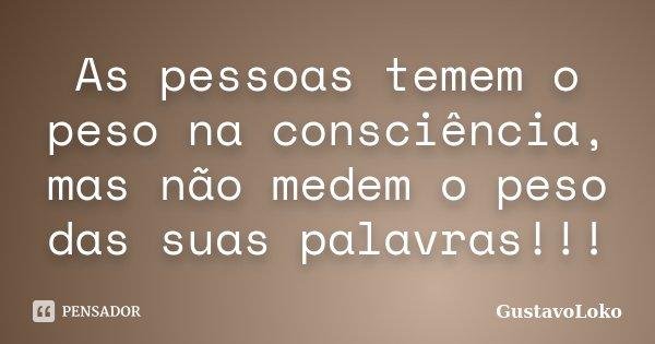 As pessoas temem o peso na consciência, mas não medem o peso das suas palavras!!!... Frase de GustavoLoko.