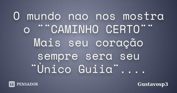 O mundo nao nos mostra o ¨¨CAMINHO CERTO¨¨ Mais seu coração sempre sera seu ¨Ùnico Guiia¨....... Frase de Gustavosp3.