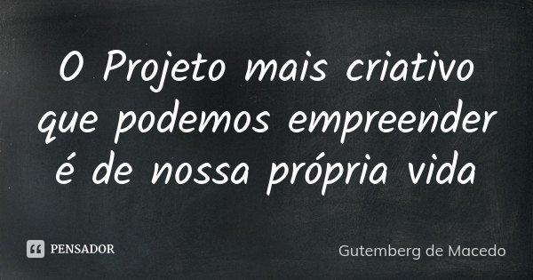 O Projeto mais criativo que podemos empreender é de nossa própria vida... Frase de Gutemberg de Macedo.