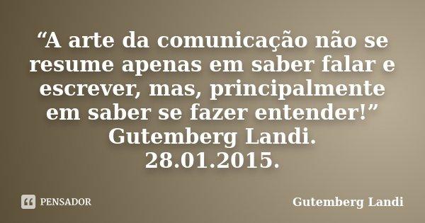 """""""A arte da comunicação não se resume apenas em saber falar e escrever, mas, principalmente em saber se fazer entender!"""" Gutemberg Landi. 28.01.2015.... Frase de Gutemberg Landi."""
