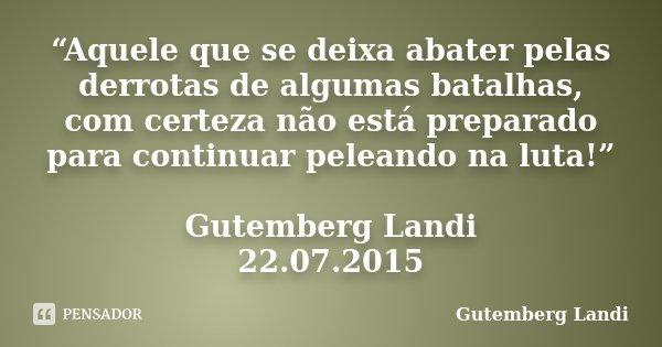 """""""Aquele que se deixa abater pelas derrotas de algumas batalhas, com certeza não está preparado para continuar peleando na luta!"""" Gutemberg Landi 22.07.2015... Frase de Gutemberg Landi."""