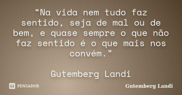 """""""Na vida nem tudo faz sentido, seja de mal ou de bem, e quase sempre o que não faz sentido é o que mais nos convém."""" Gutemberg Landi... Frase de Gutemberg Landi."""