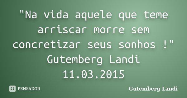 """Na vida aquele que teme arriscar morre sem concretizar seus sonhos !"" Gutemberg Landi 11.03.2015... Frase de Gutemberg Landi."