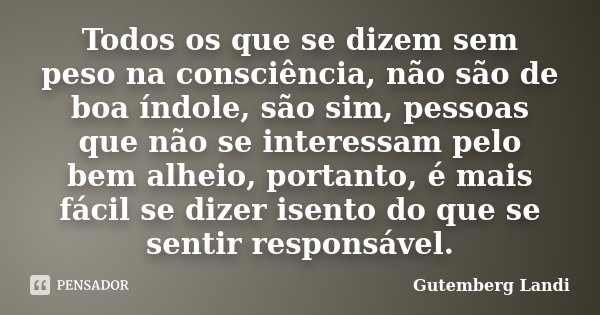 Todos os que se dizem sem peso na consciência, não são de boa índole, são sim, pessoas que não se interessam pelo bem alheio, portanto, é mais fácil se dizer is... Frase de Gutemberg Landi.
