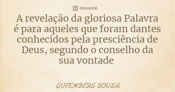 A revelação da gloriosa Palavra é para aqueles que foram dantes conhecidos pela presciência de Deus, segundo o conselho da sua vontade... Frase de GUTEMBERG SOUZA.