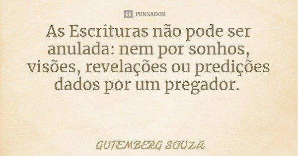 As Escrituras não pode ser anulada: nem por sonhos, visões, revelações ou predições dados por um pregador.... Frase de GUTEMBERG SOUZA.