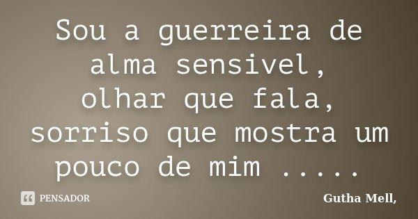Sou a guerreira de alma sensivel, olhar que fala, sorriso que mostra um pouco de mim ........ Frase de Gutha Mell,.