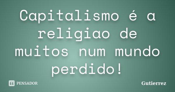 Capitalismo é a religiao de muitos num mundo perdido!... Frase de Gutierrez.