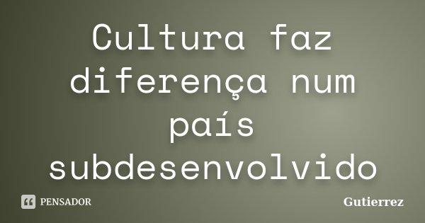 Cultura faz diferença num país subdesenvolvido... Frase de Gutierrez.