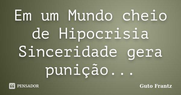 Em um Mundo cheio de Hipocrisia Sinceridade gera punição...... Frase de Guto Frantz.