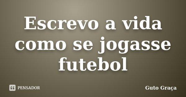 Escrevo a vida como se jogasse futebol... Frase de Guto Graça.