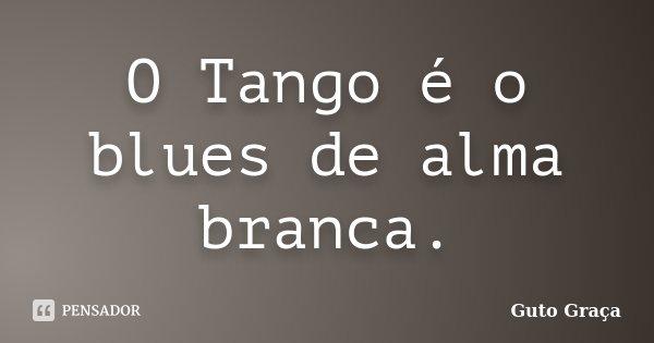 O Tango é o blues de alma branca.... Frase de Guto Graça.