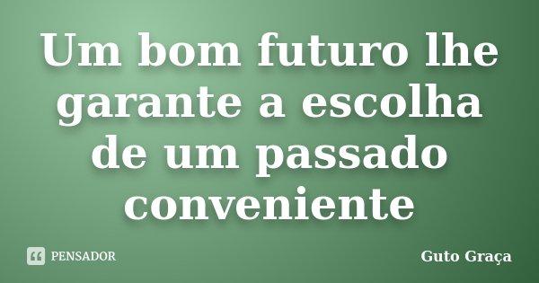 Um bom futuro lhe garante a escolha de um passado conveniente... Frase de Guto Graça.